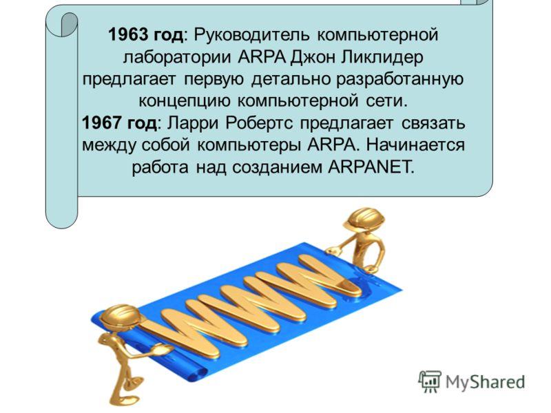 1963 год: Руководитель компьютерной лаборатории ARPA Джон Ликлидер предлагает первую детально разработанную концепцию компьютерной сети. 1967 год: Ларри Робертс предлагает связать между собой компьютеры ARPA. Начинается работа над созданием ARPANET.