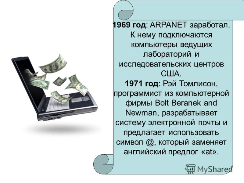 1969 год: ARPANET заработал. К нему подключаются компьютеры ведущих лабораторий и исследовательских центров США. 1971 год: Рэй Томлисон, программист из компьютерной фирмы Bolt Beranek and Newman, разрабатывает систему электронной почты и предлагает и