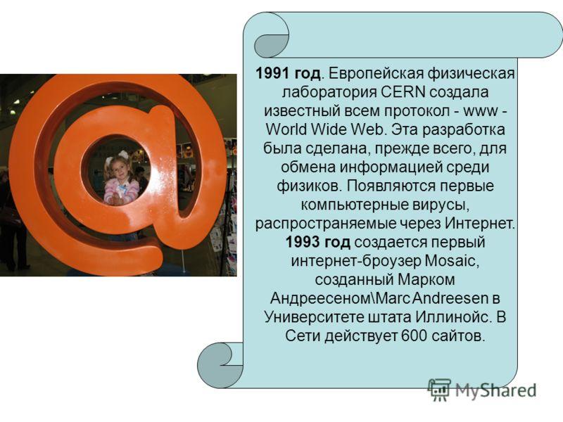 1991 год. Европейская физическая лаборатория CERN создала известный всем протокол - www - World Wide Web. Эта разработка была сделана, прежде всего, для обмена информацией среди физиков. Появляются первые компьютерные вирусы, распространяемые через И