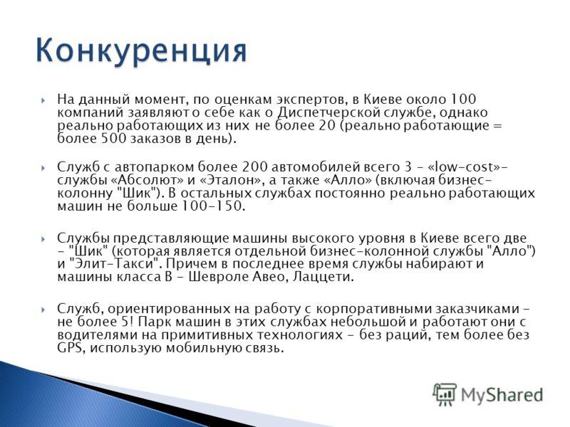 На данный момент, по оценкам экспертов, в Киеве около 100 компаний заявляют о себе как о Диспетчерской службе, однако реально работающих из них не более 20 (реально работающие = более 500 заказов в день). Служб с автопарком более 200 автомобилей всег