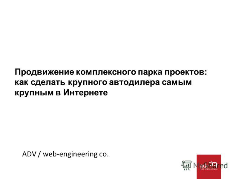 Продвижение комплексного парка проектов: как сделать крупного автодилера самым крупным в Интернете ADV / web-engineering co.