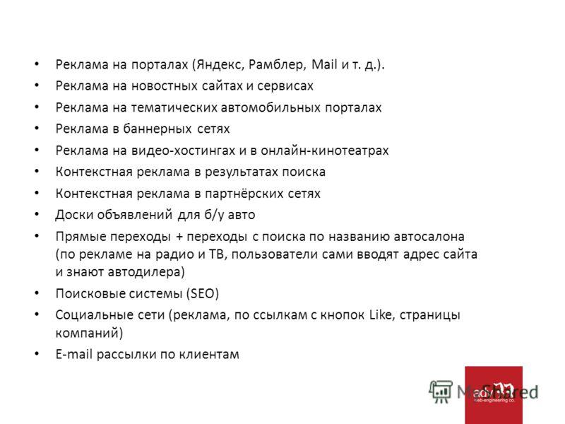 Реклама на порталах (Яндекс, Рамблер, Mail и т. д.). Реклама на новостных сайтах и сервисах Реклама на тематических автомобильных порталах Реклама в баннерных сетях Реклама на видео-хостингах и в онлайн-кинотеатрах Контекстная реклама в результатах п