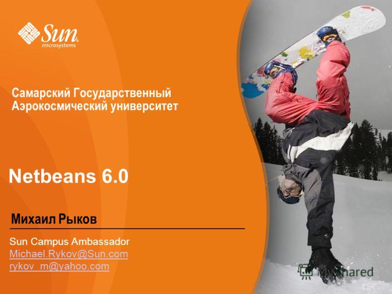Netbeans 6.0 Михаил Рыков Sun Campus Ambassador Michael.Rykov@Sun.com rykov_m@yahoo.com Самарский Государственный Аэрокосмический университет