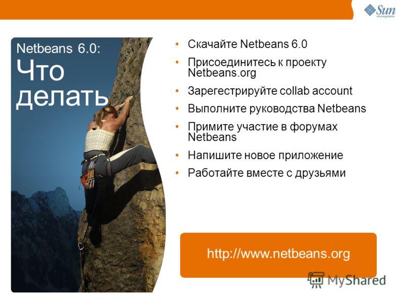 Скачайте Netbeans 6.0 Присоединитесь к проекту Netbeans.org Зарегестрируйте collab account Выполните руководства Netbeans Примите участие в форумах Netbeans Напишите новое приложение Работайте вместе с друзьями Netbeans 6.0: Что делать http://www.net