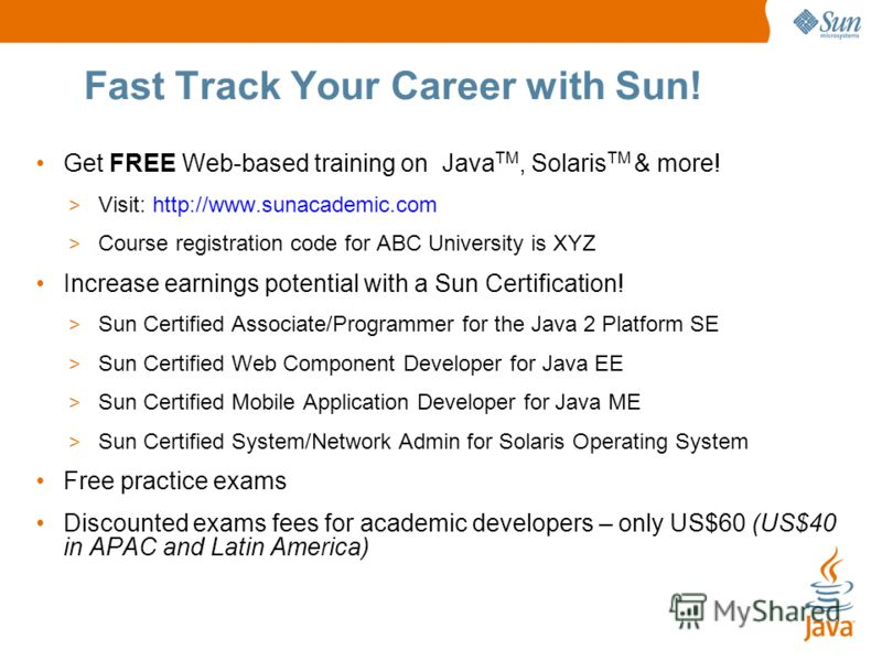 Fast Track Your Career with Sun! Get FREE Web-based training on Java TM, Solaris TM & more! > Visit: http://www.sunacademic.com > Course registration code for ABC University is XYZ Increase earnings potential with a Sun Certification! > Sun Certified