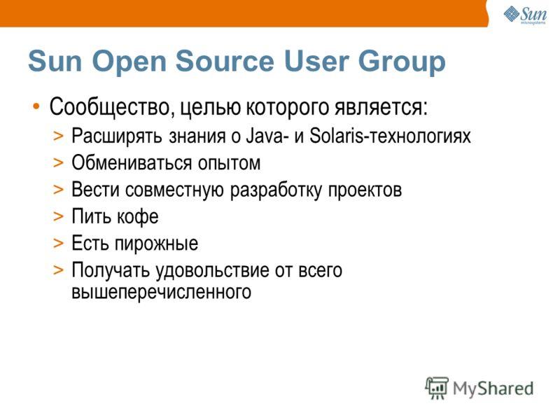 Sun Open Source User Group Сообщество, целью которого является: > Расширять знания о Java- и Solaris-технологиях > Обмениваться опытом > Вести совместную разработку проектов > Пить кофе > Есть пирожные > Получать удовольствие от всего вышеперечисленн