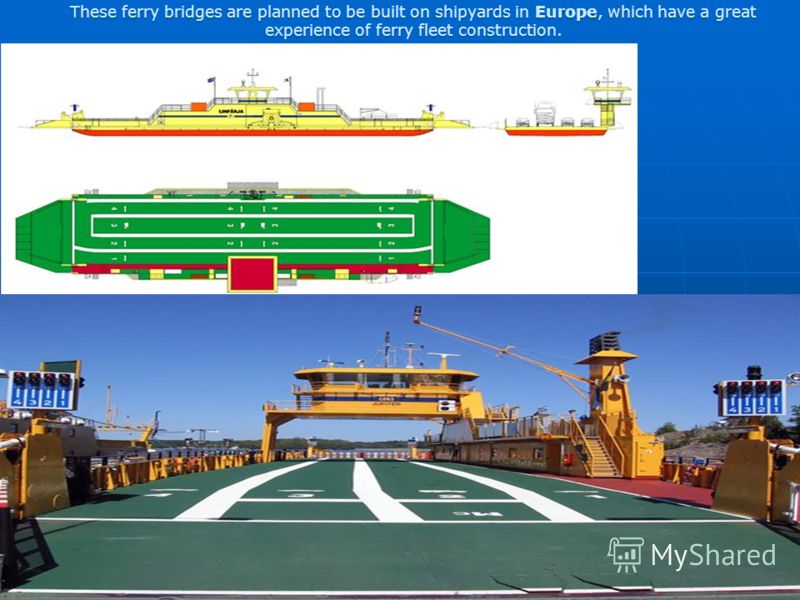 These ferry bridges are planned to be built on shipyards in Europe, which have a great experience of ferry fleet construction.