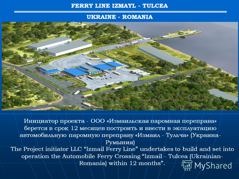 The Project initiator LLC Izmail Ferry Line undertakes to build and set into operation the Automobile Ferry Crossing Izmail - Tulcea (Ukrainian- Romania) within 12 months. Инициатор проекта - ООО «Измаильская паромная переправа» берется в срок 12 мес