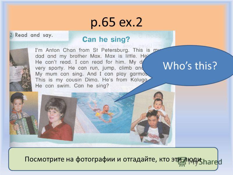 p.65 ex.2 Воронцова Н.С. 2011-2012 Посмотрите на фотографии и отгадайте, кто эти люди Whos this?