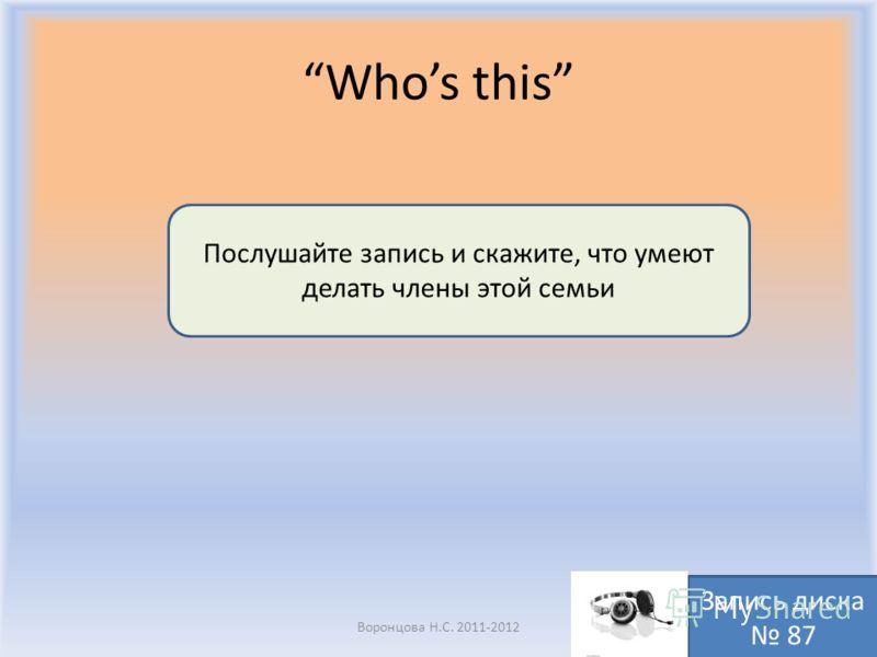 Whos this Воронцова Н.С. 2011-2012 Послушайте запись и скажите, что умеют делать члены этой семьи Запись диска 87