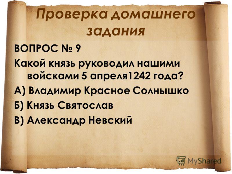 Проверка домашнего задания ВОПРОС 9 Какой князь руководил нашими войсками 5 апреля 1242 года? А) Владимир Красное Солнышко Б) Князь Святослав В) Александр Невский