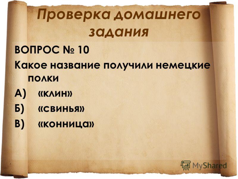 Проверка домашнего задания ВОПРОС 10 Какое название получили немецкие полки А)«клин» Б)«свинья» В)«конница»