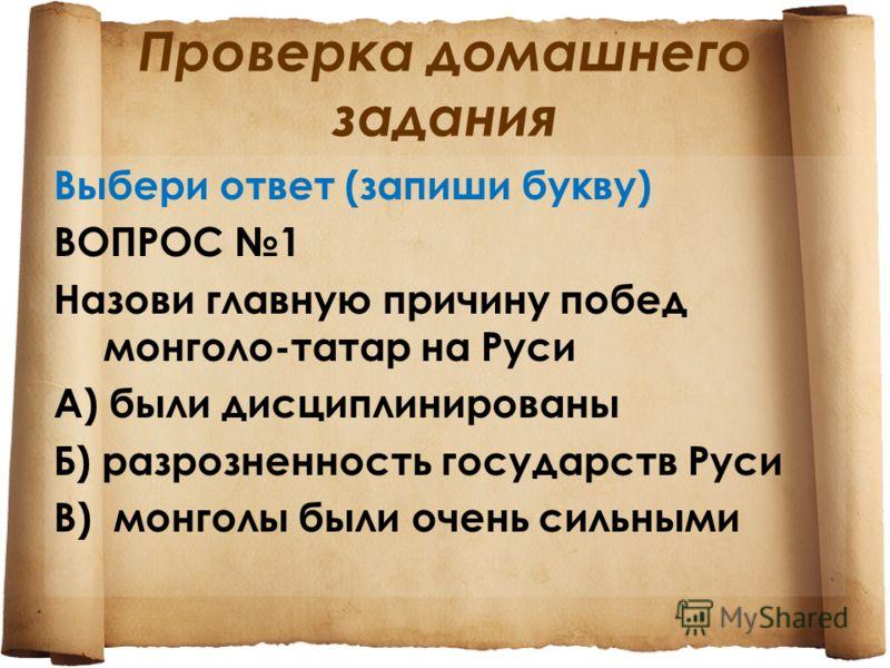 Проверка домашнего задания Выбери ответ (запиши букву) ВОПРОС 1 Назови главную причину побед монголо-татар на Руси А) были дисциплинированы Б) разрозненность государств Руси В) монголы были очень сильными