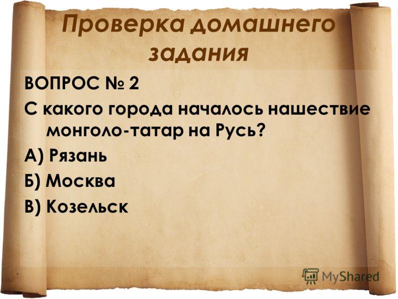 Проверка домашнего задания ВОПРОС 2 С какого города началось нашествие монголо-татар на Русь? А) Рязань Б) Москва В) Козельск