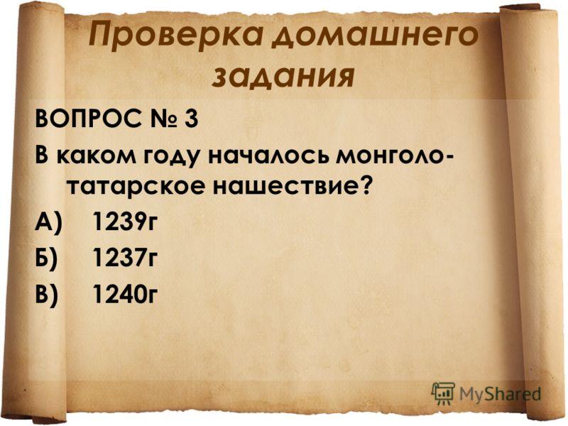 Проверка домашнего задания ВОПРОС 3 В каком году началось монголо- татарское нашествие? А)1239 г Б)1237 г В)1240 г