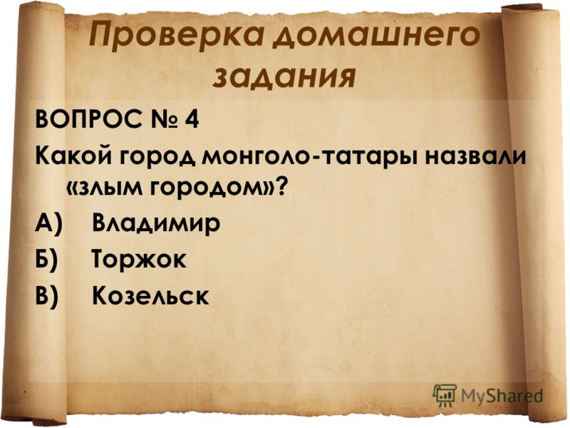 Проверка домашнего задания ВОПРОС 4 Какой город монголо-татары назвали «злым городом»? А)Владимир Б)Торжок В)Козельск