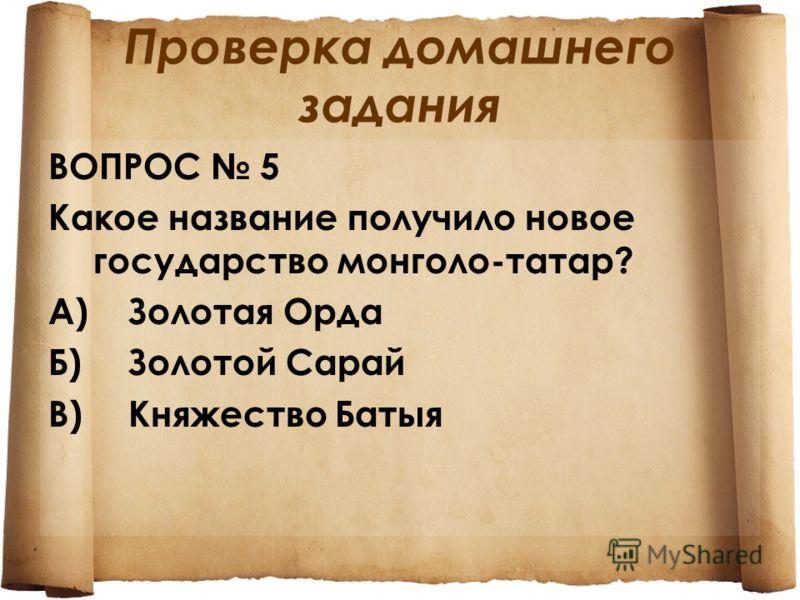Проверка домашнего задания ВОПРОС 5 Какое название получило новое государство монголо-татар? А)Золотая Орда Б)Золотой Сарай В)Княжество Батыя
