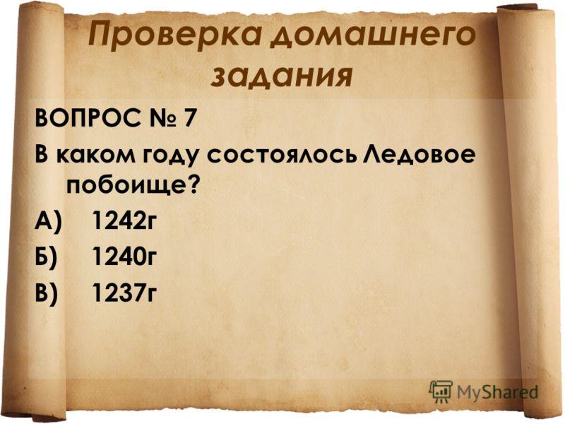Проверка домашнего задания ВОПРОС 7 В каком году состоялось Ледовое побоище? А)1242 г Б)1240 г В)1237 г