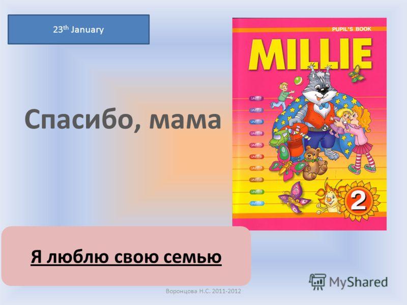 Спасибо, мама 23 th January Воронцова Н.С. 2011-2012 Я люблю свою семью