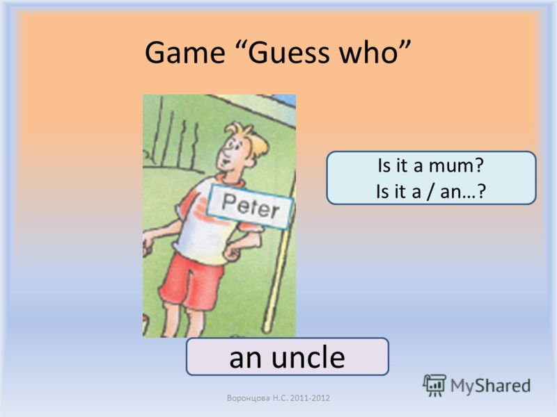 Game Guess who Воронцова Н.С. 2011-2012 an uncle Is it a mum? Is it a / an…?