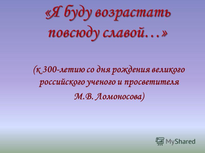 (к 300-летию со дня рождения великого российского ученого и просветителя М.В. Ломоносова)