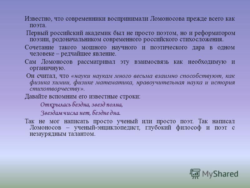Известно, что современники воспринимали Ломоносова прежде всего как поэта. Первый российский академик был не просто поэтом, но и реформатором поэзии, родоначальником современного российского стихосложения. Сочетание такого мощного научного и поэтичес