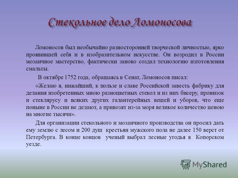 Ломоносов был необычайно разносторонней творческой личностью, ярко проявившей себя и в изобразительном искусстве. Он возродил в России мозаичное мастерство, фактически заново создал технологию изготовления смальты. В октябре 1752 года, обращаясь в Се