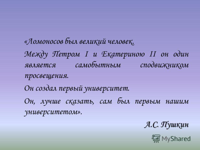 «Ломоносов был великий человек. Между Петром I и Екатериною II он один является самобытным сподвижником просвещения. Он создал первый университет. Он, лучше сказать, сам был первым нашим университетом». А.С. Пушкин