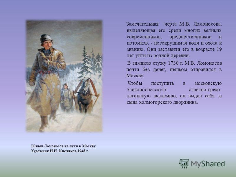 Замечательная черта М. В. Ломоносова, выделяющая его среди многих великих современников, предшественников и потомков, - несокрушимая воля и охота к знанию. Они заставили его в возрасте 19 лет уйти из родной деревни. В зимнюю стужу 1730 г. М. В. Ломон