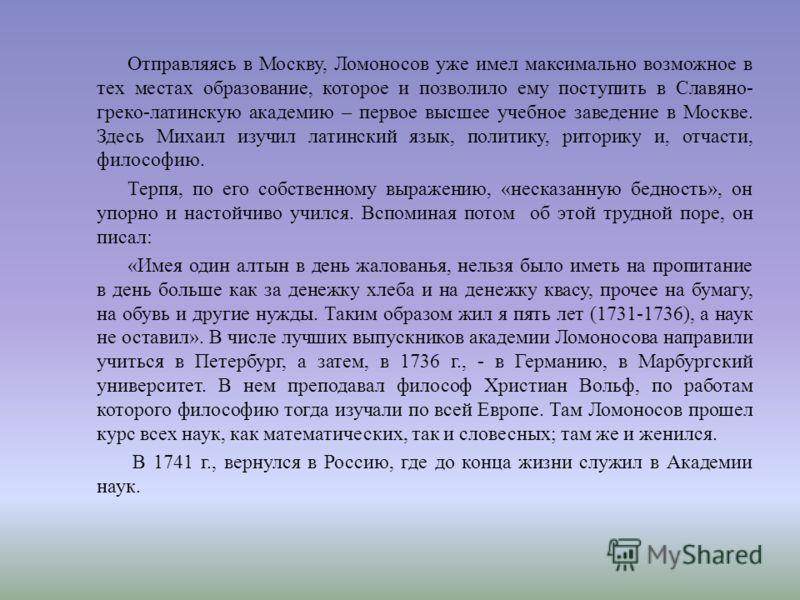 Отправляясь в Москву, Ломоносов уже имел максимально возможное в тех местах образование, которое и позволило ему поступить в Славяно - греко - латинскую академию – первое высшее учебное заведение в Москве. Здесь Михаил изучил латинский язык, политику