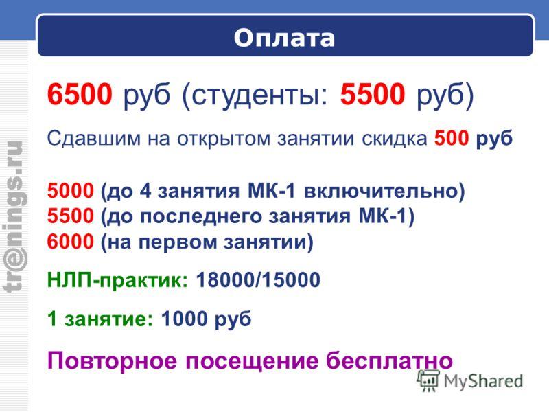 Оплата 6500 руб (студенты: 5500 руб) Сдавшим на открытом занятии скидка 500 руб 5000 (до 4 занятия МК-1 включительно) 5500 (до последнего занятия МК-1) 6000 (на первом занятии) НЛП-практик: 18000/15000 1 занятие: 1000 руб Повторное посещение бесплатн