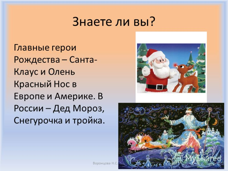 Знаете ли вы? Главные герои Рождества – Санта- Клаус и Олень Красный Нос в Европе и Америке. В России – Дед Мороз, Снегурочка и тройка. Воронцова Н.С. 2011-2012
