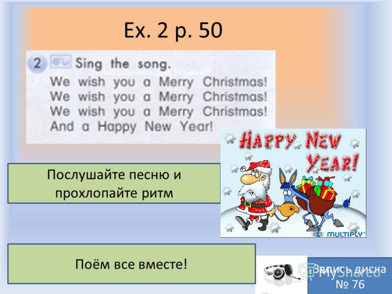 Ex. 2 p. 50 Воронцова Н.С. 2011-2012 Послушайте песню и прохлопайте ритм Запись диска 76 Поём все вместе!