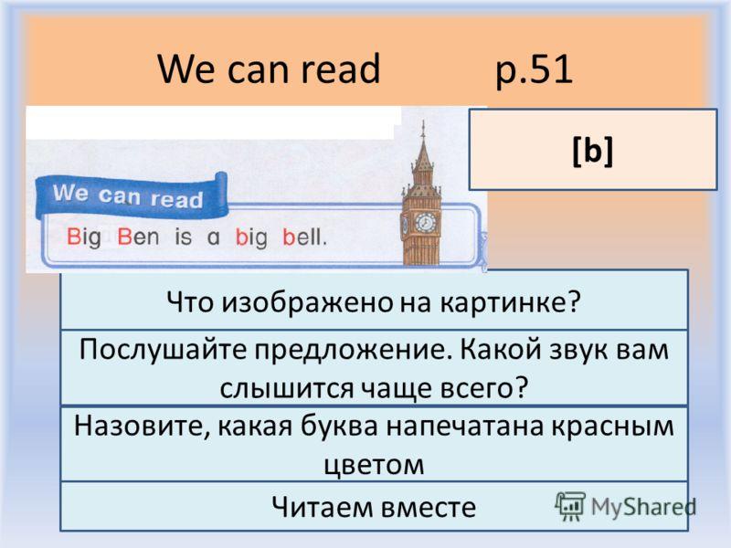 We can read p.51 Воронцова Н.С. 2011-2012 Что изображено на картинке? Послушайте предложение. Какой звук вам слышится чаще всего? [b] Назовите, какая буква напечатана красным цветом Читаем вместе