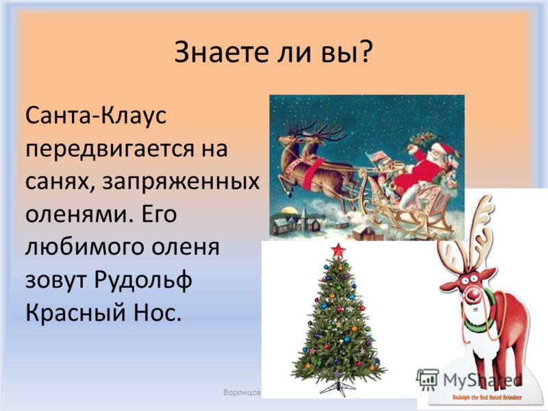 Знаете ли вы? Санта-Клаус передвигается на санях, запряженных оленями. Его любимого оленя зовут Рудольф Красный Нос. Воронцова Н.С. 2011-2012