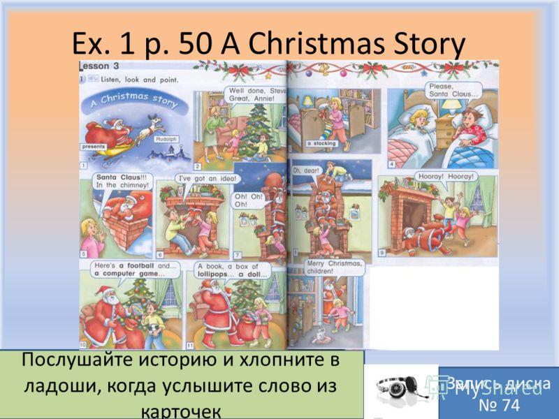 Ex. 1 p. 50 A Christmas Story Воронцова Н.С. 2011-2012 Послушайте историю и хлопните в ладоши, когда услышите слово из карточек Запись диска 74