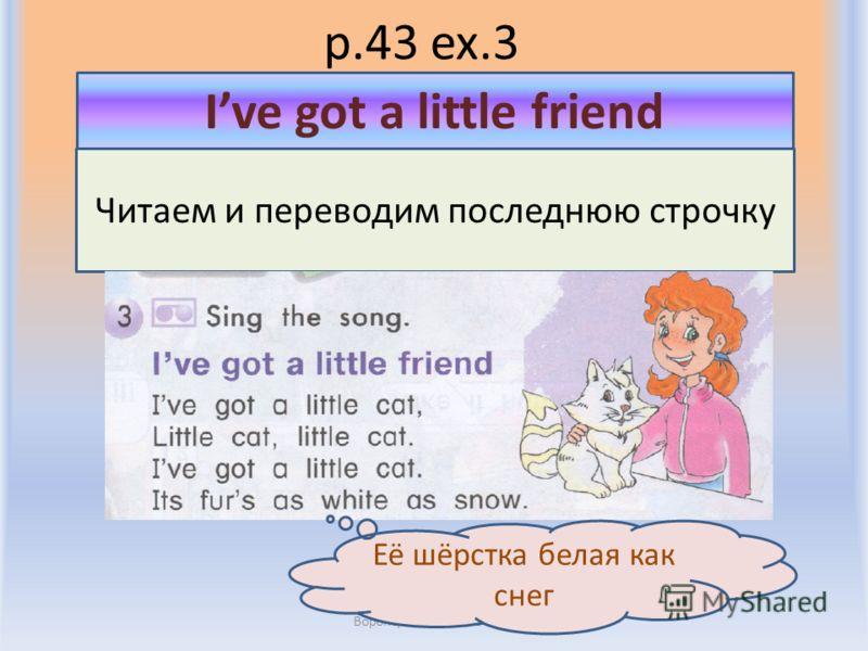 p.43 ex.3 Воронцова Н.С. 2011-2012 Читаем и переводим последнюю строчку Ive got a little friend Её шёрстка белая как снег