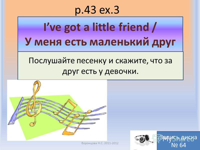 p.43 ex.3 Воронцова Н.С. 2011-2012 Послушайте песенку и скажите, что за друг есть у девочки. Ive got a little friend / У меня есть маленький друг Запись диска 64