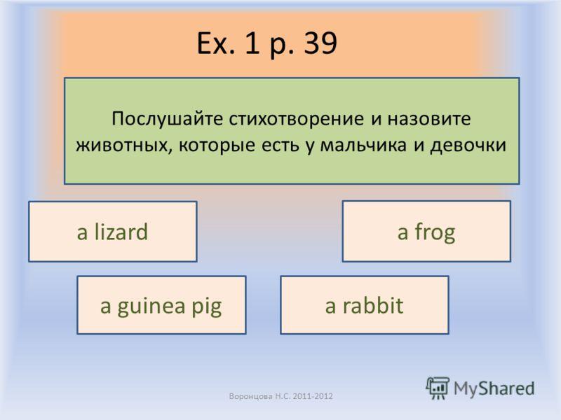 Ex. 1 p. 39 Воронцова Н.С. 2011-2012 Послушайте стихотворение и назовите животных, которые есть у мальчика и девочки a lizard a frog a guinea piga rabbit