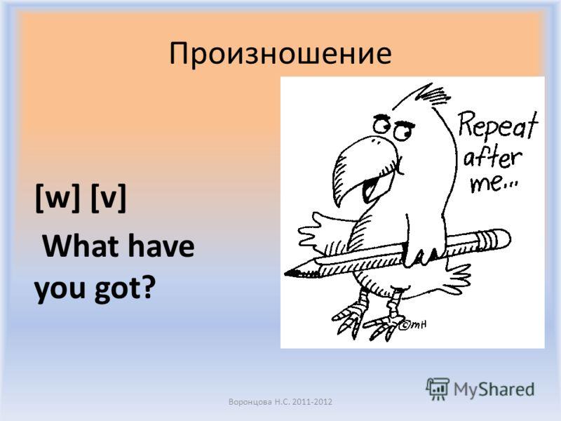 Произношение [w] [v] What have you got? Воронцова Н.С. 2011-2012