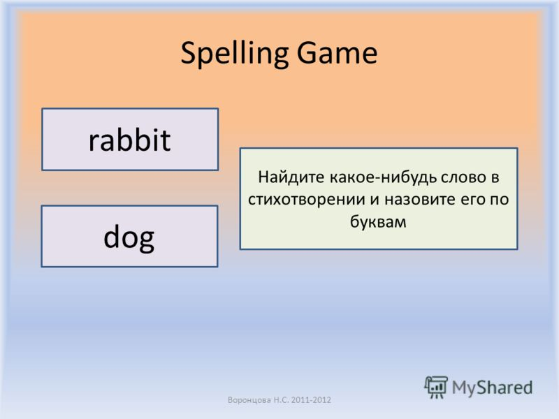 Spelling Game Воронцова Н.С. 2011-2012 rabbit dog Найдите какое-нибудь слово в стихотворении и назовите его по буквам