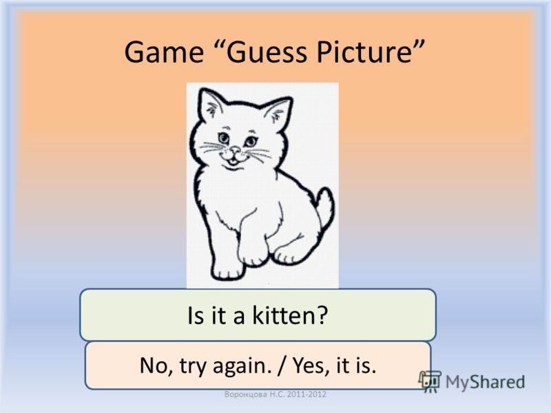 Game Guess Picture Воронцова Н.С. 2011-2012 Is it a kitten? No, try again. / Yes, it is.