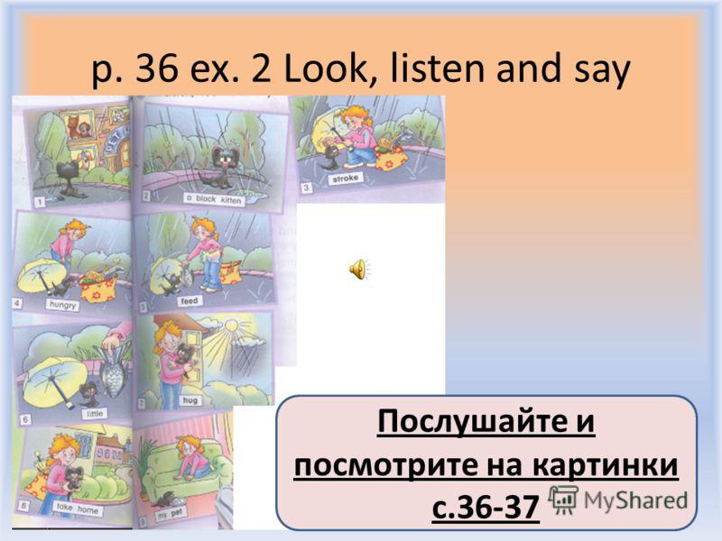 p. 36 ex. 2 Look, listen and say Воронцова Н.С. 2011-2012 Послушайте и посмотрите на картинки с.36-37