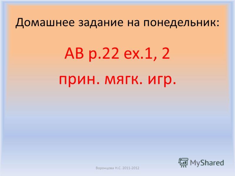 Домашнее задание на понедельник: AB p.22 ex.1, 2 прин. мягк. игр. Воронцова Н.С. 2011-2012