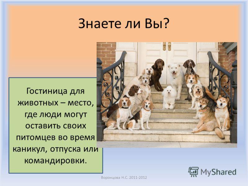 Знаете ли Вы? Воронцова Н.С. 2011-2012 Гостиница для животных – место, где люди могут оставить своих питомцев во время каникул, отпуска или командировки.
