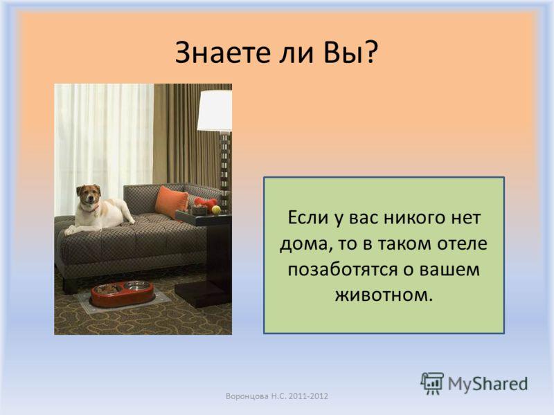 Знаете ли Вы? Воронцова Н.С. 2011-2012 Если у вас никого нет дома, то в таком отеле позаботятся о вашем животном.
