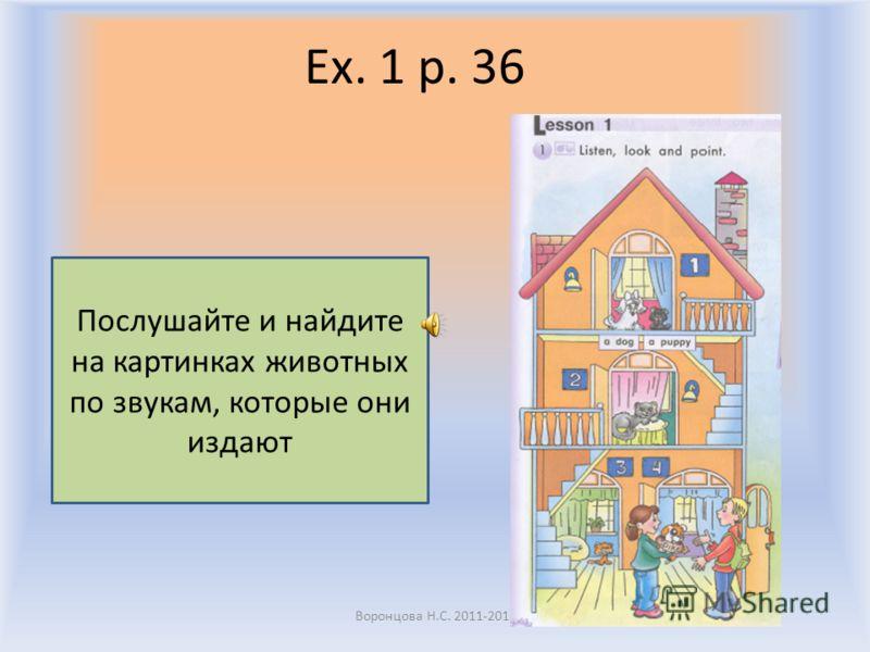 Ex. 1 p. 36 Воронцова Н.С. 2011-2012 Послушайте и найдите на картинках животных по звукам, которые они издают
