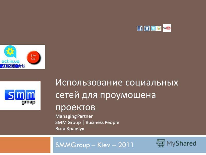 Использование социальных сетей для промоушена проектов Managing Partner SMM Group | Business People Вита Кравчук SMMGroup – Kiev – 2011