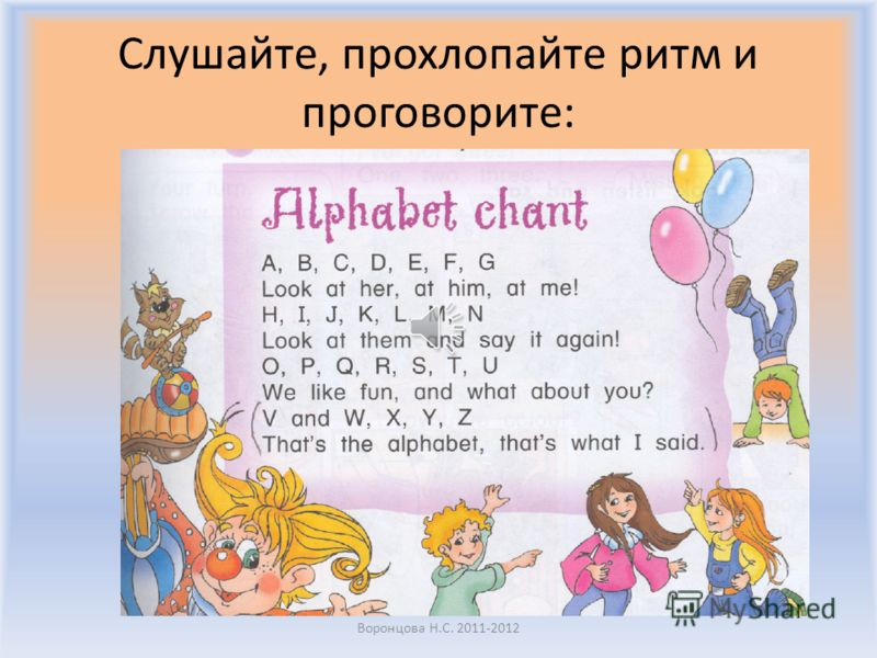 Alphabet chant Look at her, at him, at me! Look at them and say it again! We like fun, and what about you? Thats the alphabet, thats what I said. Воронцова Н.С. 2011-2012