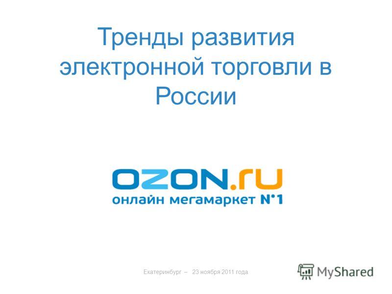 Екатеринбург – 23 ноября 2011 года Тренды развития электронной торговли в России